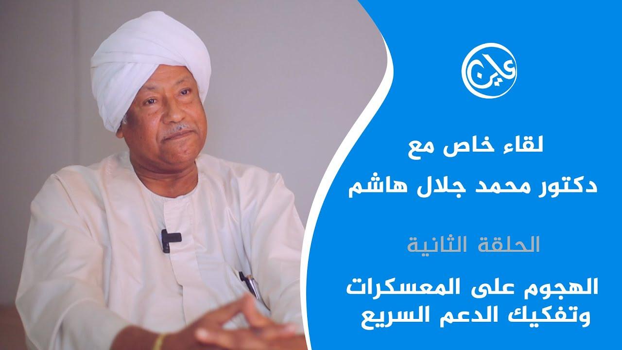 لقاء خاص مع الدكتور محمد جلال هاشم – الحلقة الثانية/ الهجوم على المعسكرات وتفكيك الدعم السريع